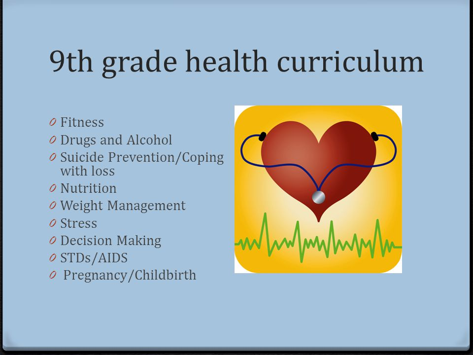 9th grade health curriculum 0 Fitness 0 Drugs and Alcohol 0 Suicide Prevention/Coping with loss 0 Nutrition 0 Weight Management 0 Stress 0 Decision Making 0 STDs/AIDS 0 Pregnancy/Childbirth