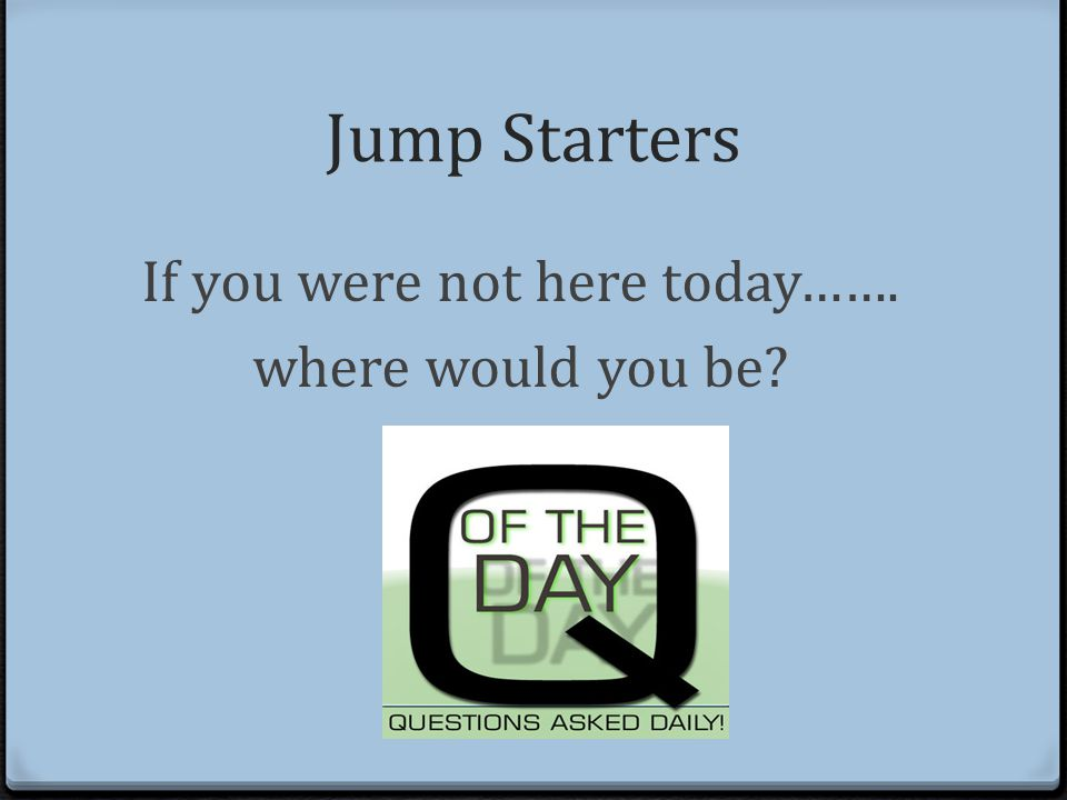 Jump Starters If you were not here today……. where would you be?