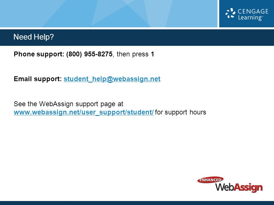 Phone support: (800) 955-8275, then press 1 Email support: student_help@webassign.netstudent_help@webassign.net See the WebAssign support page at www.webassign.net/user_support/student/ for support hours www.webassign.net/user_support/student/ Need Help