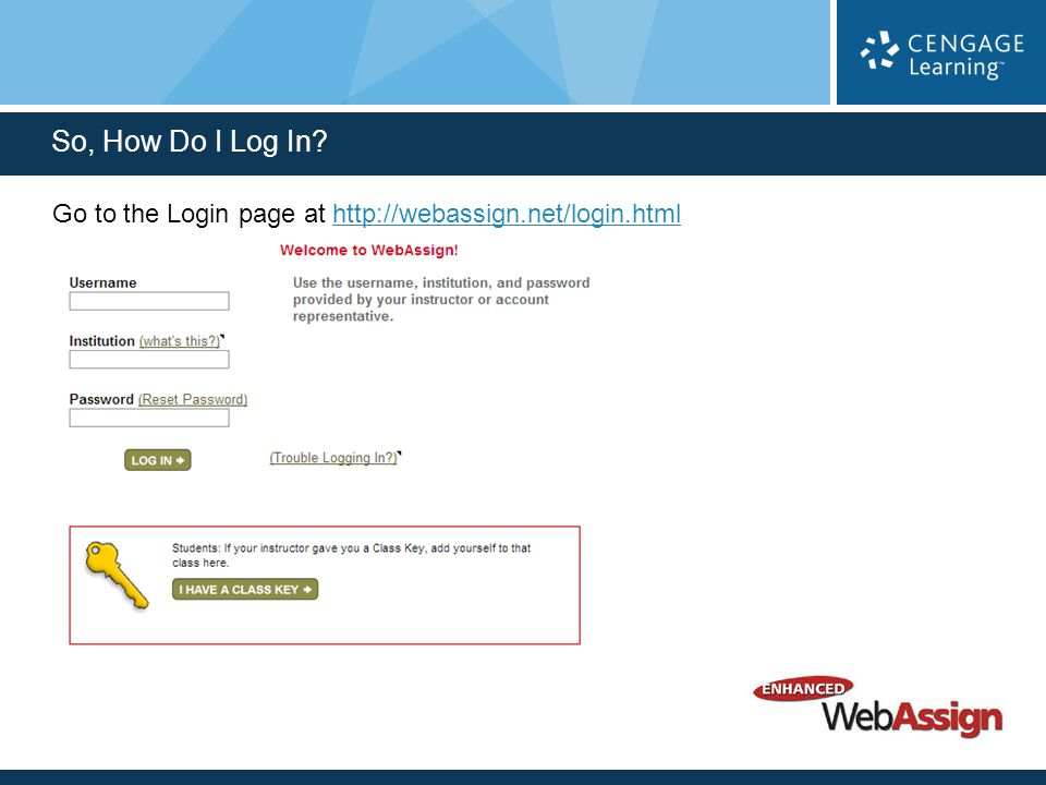 Go to the Login page at http://webassign.net/login.htmlhttp://webassign.net/login.html So, How Do I Log In