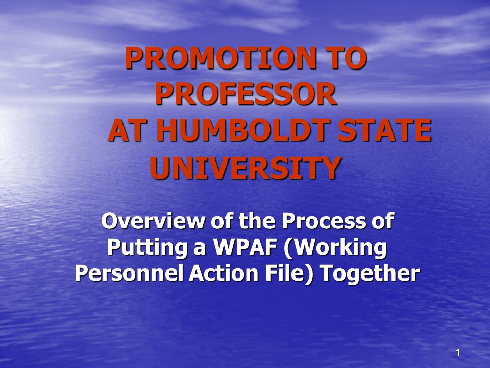 1 PROMOTION TO PROFESSOR AT HUMBOLDT STATE UNIVERSITY Overview of the Process of Putting a WPAF (Working Personnel Action File) Together