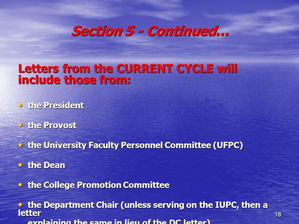 18 Section 5 - Continued… Letters from the CURRENT CYCLE will include those from: the President the President the Provost the Provost the University Faculty Personnel Committee (UFPC) the University Faculty Personnel Committee (UFPC) the Dean the Dean the College Promotion Committee the College Promotion Committee the Department Chair (unless serving on the IUPC, then a letter the Department Chair (unless serving on the IUPC, then a letter explaining the same in lieu of the DC letter) explaining the same in lieu of the DC letter) the Initiating Unit Personnel Committee (IUPC) the Initiating Unit Personnel Committee (IUPC)