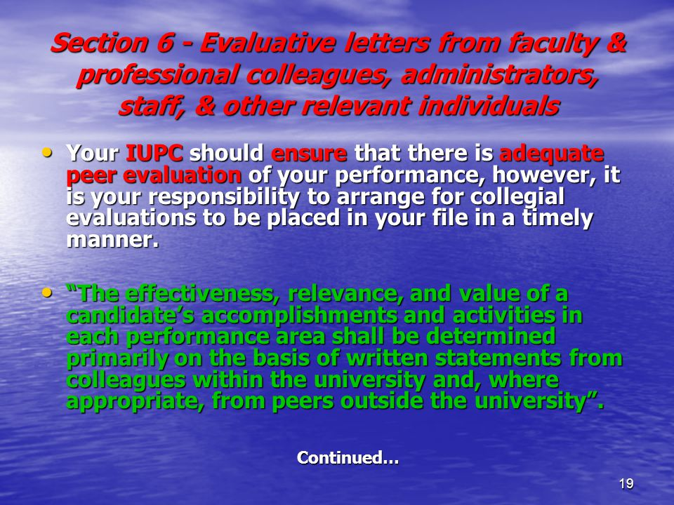 19 Section 6 - Evaluative letters from faculty & professional colleagues, administrators, staff, & other relevant individuals Your IUPC should ensure that there is adequate peer evaluation of your performance, however, it is your responsibility to arrange for collegial evaluations to be placed in your file in a timely manner.