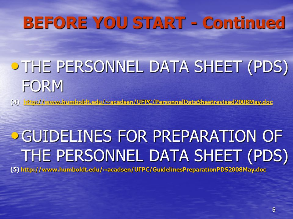 5 BEFORE YOU START - Continued THE PERSONNEL DATA SHEET (PDS) FORM THE PERSONNEL DATA SHEET (PDS) FORM (4) http://www.humboldt.edu/~acadsen/UFPC/PersonnelDataSheetrevised2008May.doc ttp://www.humboldt.edu/~acadsen/UFPC/PersonnelDataSheetrevised2008May.doc GUIDELINES FOR PREPARATION OF THE PERSONNEL DATA SHEET (PDS) GUIDELINES FOR PREPARATION OF THE PERSONNEL DATA SHEET (PDS) (5) http://www.humboldt.edu/~acadsen/UFPC/GuidelinesPreparationPDS2008May.doc