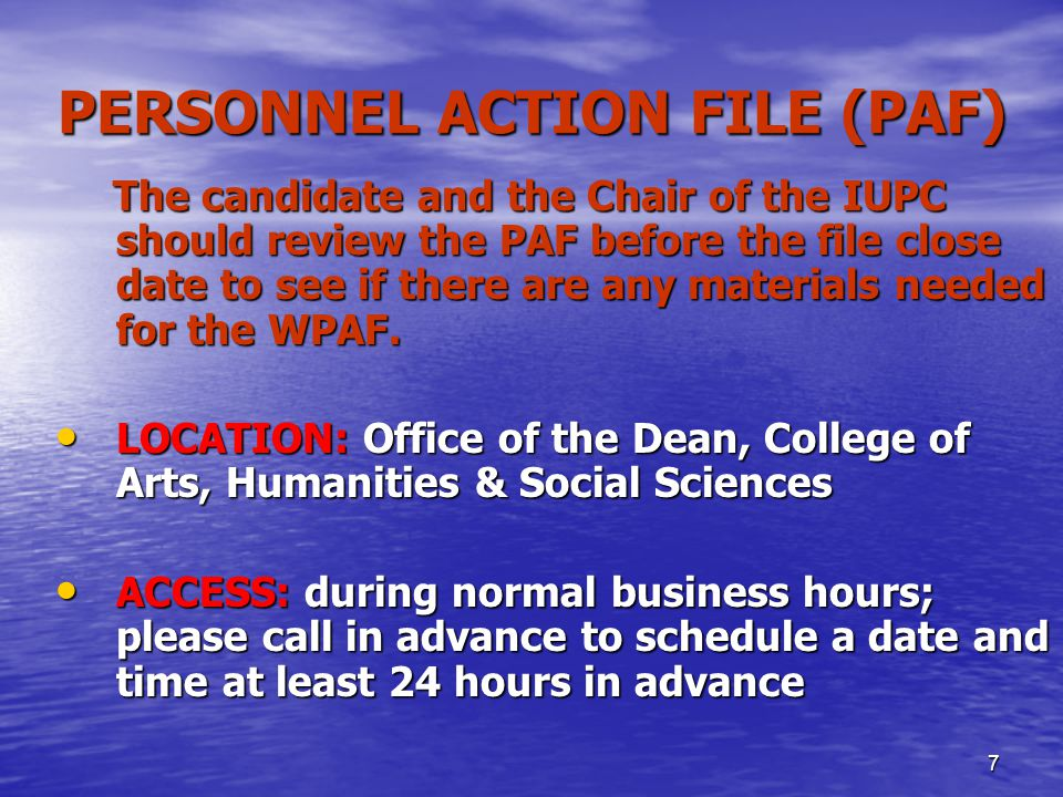 7 PERSONNEL ACTION FILE (PAF) The candidate and the Chair of the IUPC should review the PAF before the file close date to see if there are any materials needed for the WPAF.