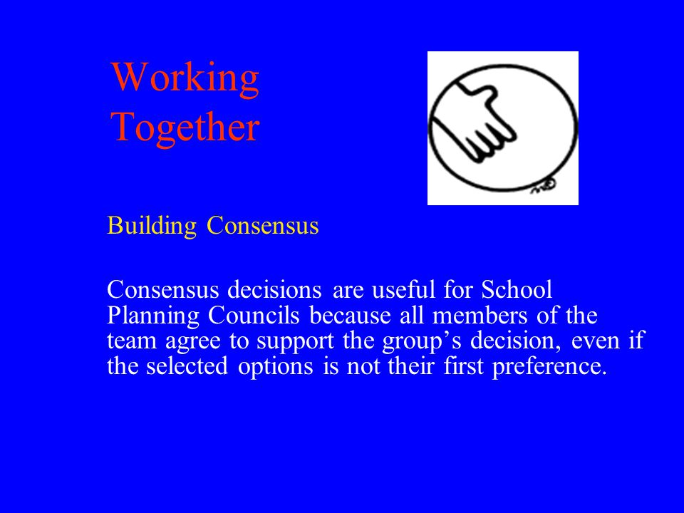 Working Together Building Consensus Consensus decisions are useful for School Planning Councils because all members of the team agree to support the group's decision, even if the selected options is not their first preference.