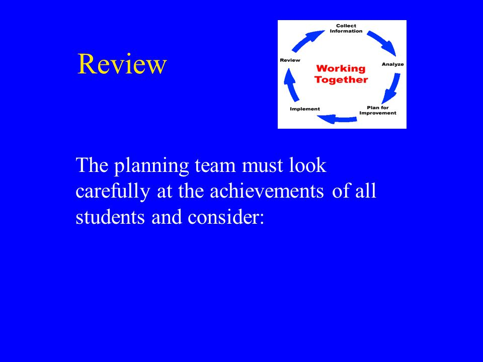 Review The planning team must look carefully at the achievements of all students and consider: