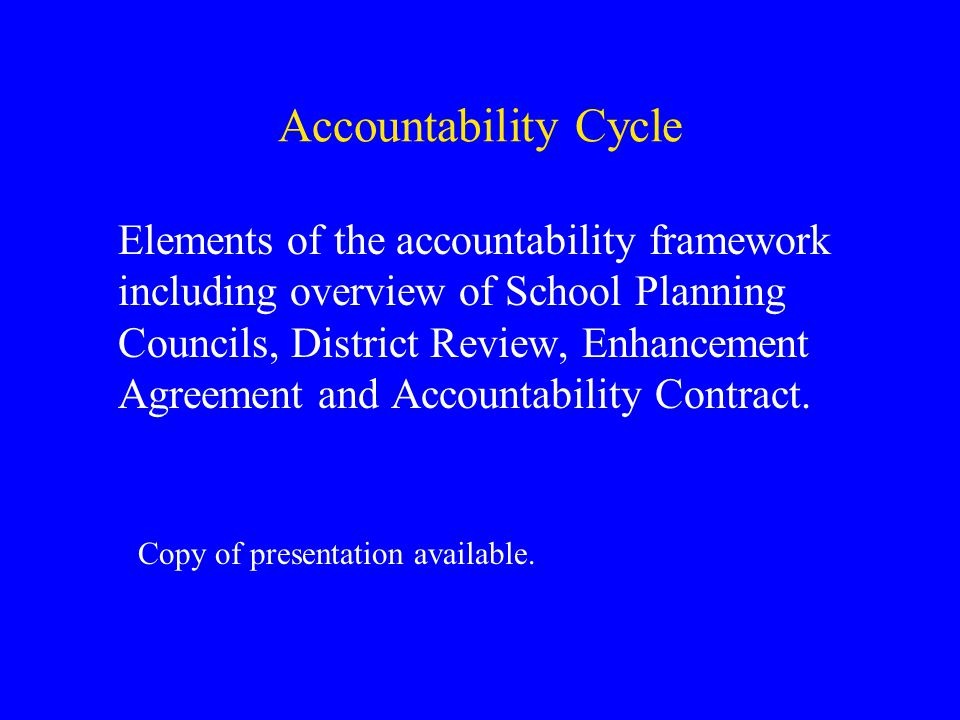 Accountability Cycle Elements of the accountability framework including overview of School Planning Councils, District Review, Enhancement Agreement and Accountability Contract.