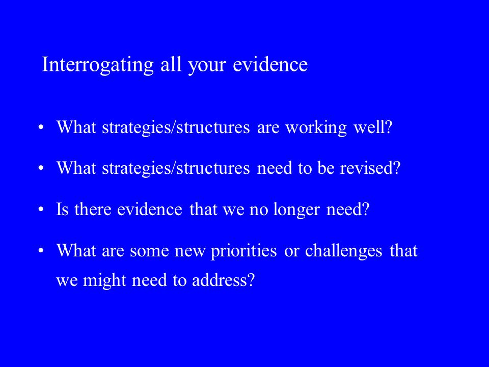 Interrogating all your evidence What strategies/structures are working well.