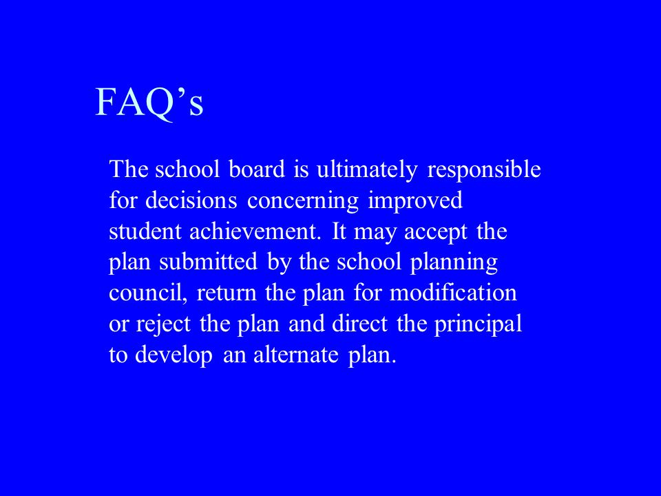 FAQ's The school board is ultimately responsible for decisions concerning improved student achievement.