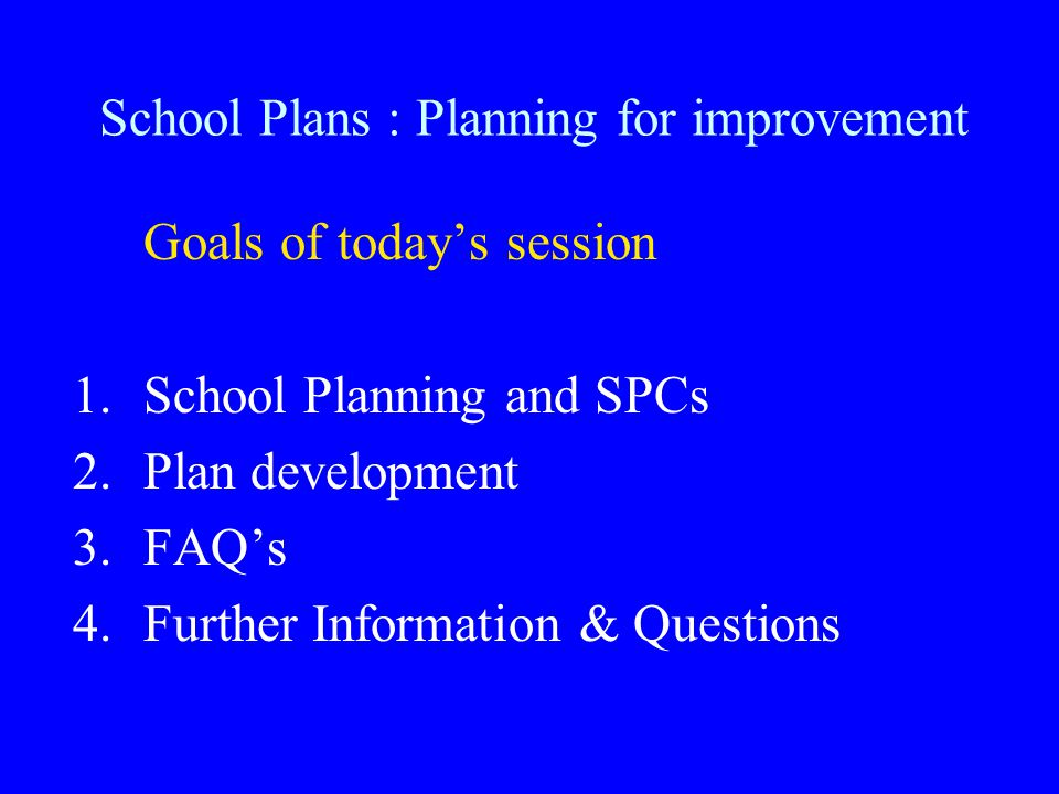 Goals of today's session 1.School Planning and SPCs 2.Plan development 3.FAQ's 4.Further Information & Questions School Plans : Planning for improvement