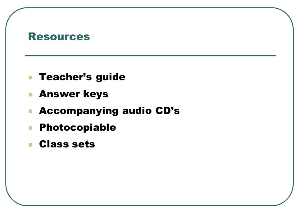 Resources Teacher's guide Answer keys Accompanying audio CD's Photocopiable Class sets