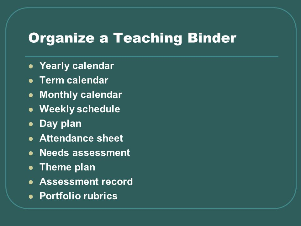 Organize a Teaching Binder Yearly calendar Term calendar Monthly calendar Weekly schedule Day plan Attendance sheet Needs assessment Theme plan Assessment record Portfolio rubrics
