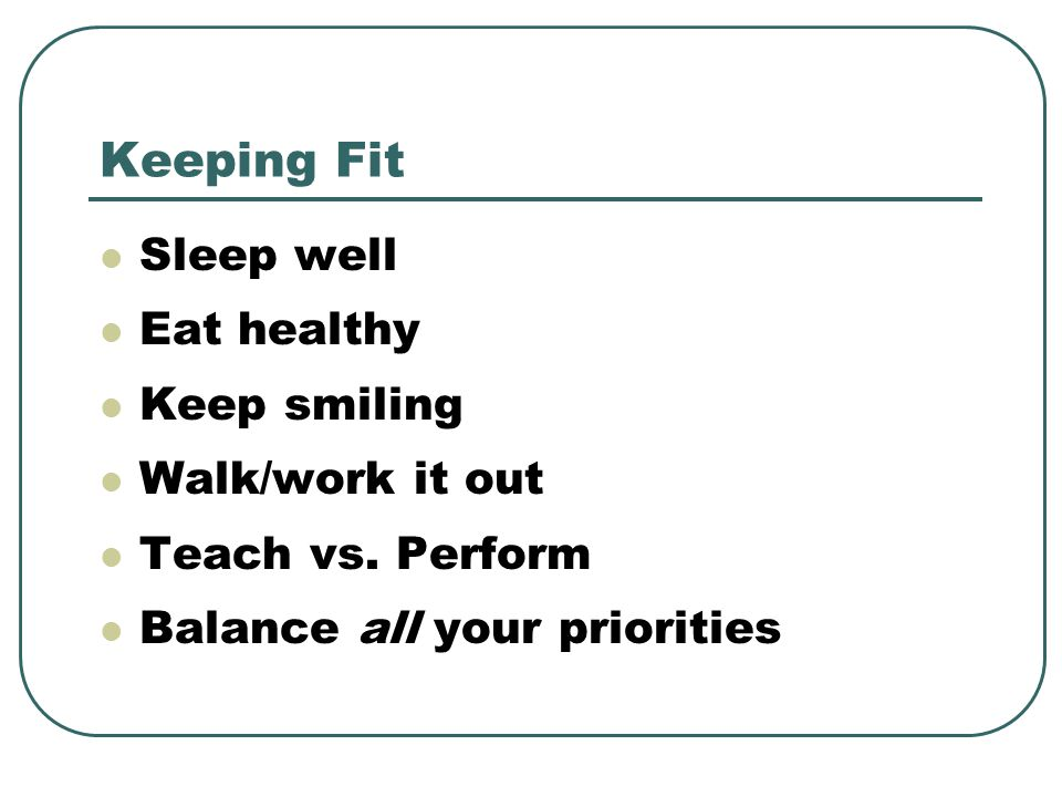 Keeping Fit Sleep well Eat healthy Keep smiling Walk/work it out Teach vs.