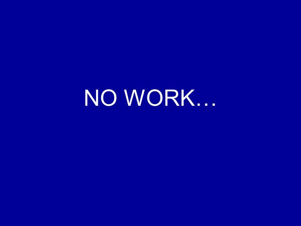 NO WORK…