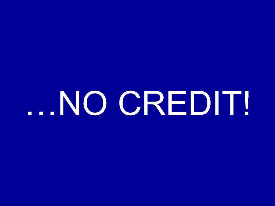 …NO CREDIT!