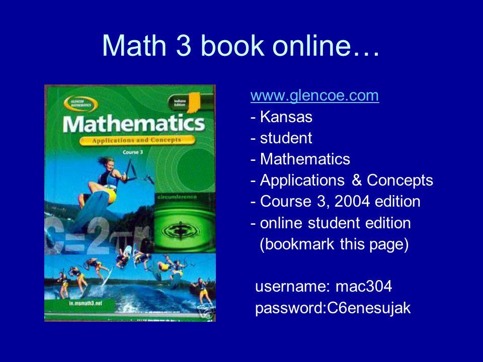 Math 3 book online… www.glencoe.com - Kansas - student - Mathematics - Applications & Concepts - Course 3, 2004 edition - online student edition (bookmark this page) username: mac304 password:C6enesujak