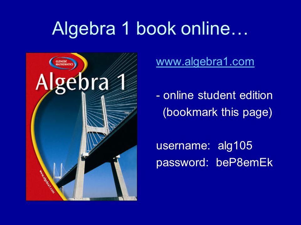Algebra 1 book online… www.algebra1.com - online student edition (bookmark this page) username: alg105 password: beP8emEk