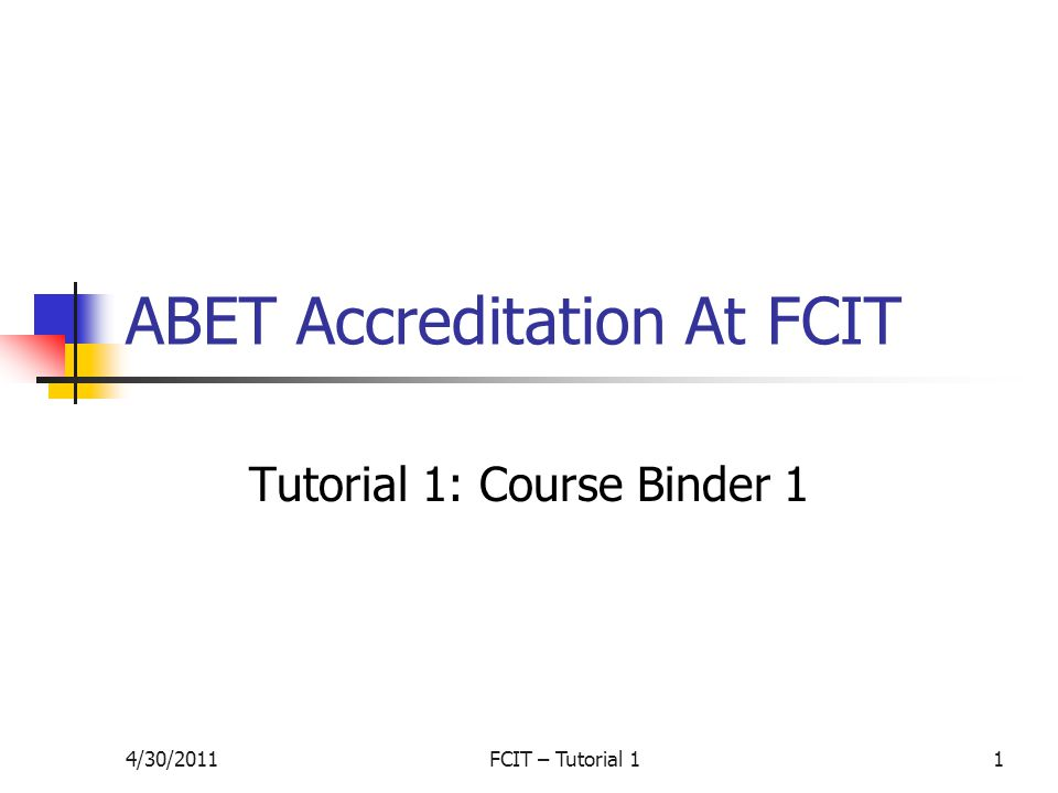 4/30/2011FCIT – Tutorial 11 ABET Accreditation At FCIT Tutorial 1: Course Binder 1