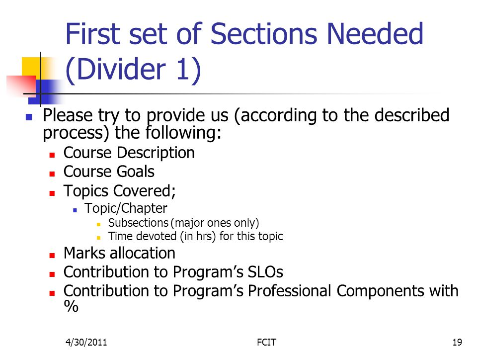 First set of Sections Needed (Divider 1) Please try to provide us (according to the described process) the following: Course Description Course Goals Topics Covered; Topic/Chapter Subsections (major ones only) Time devoted (in hrs) for this topic Marks allocation Contribution to Program's SLOs Contribution to Program's Professional Components with % 4/30/2011FCIT19