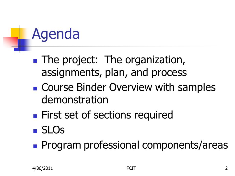 Agenda The project: The organization, assignments, plan, and process Course Binder Overview with samples demonstration First set of sections required SLOs Program professional components/areas 4/30/2011FCIT2