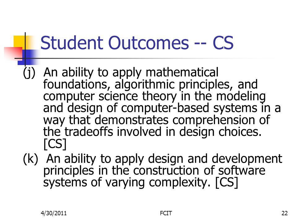Student Outcomes -- CS (j) An ability to apply mathematical foundations, algorithmic principles, and computer science theory in the modeling and design of computer-based systems in a way that demonstrates comprehension of the tradeoffs involved in design choices.