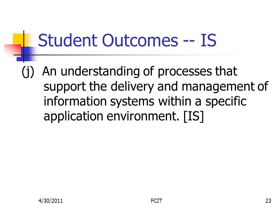 Student Outcomes -- IS (j) An understanding of processes that support the delivery and management of information systems within a specific application environment.