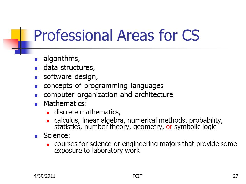 Professional Areas for CS algorithms, data structures, software design, concepts of programming languages computer organization and architecture Mathematics: discrete mathematics, calculus, linear algebra, numerical methods, probability, statistics, number theory, geometry, or symbolic logic Science: courses for science or engineering majors that provide some exposure to laboratory work 4/30/2011FCIT27