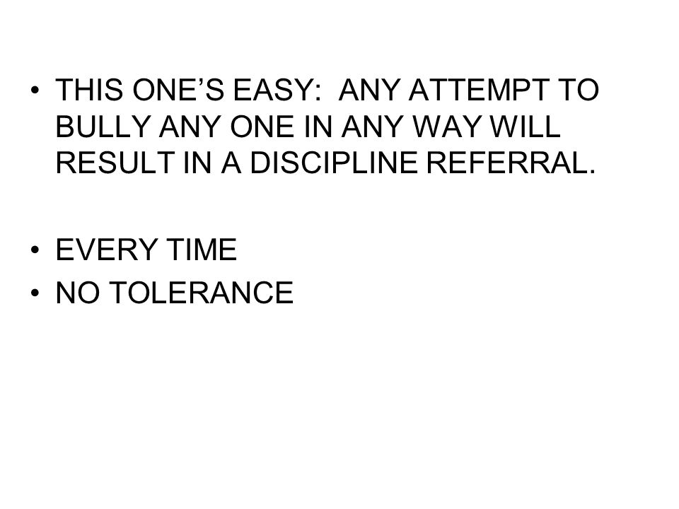 THIS ONE'S EASY: ANY ATTEMPT TO BULLY ANY ONE IN ANY WAY WILL RESULT IN A DISCIPLINE REFERRAL.
