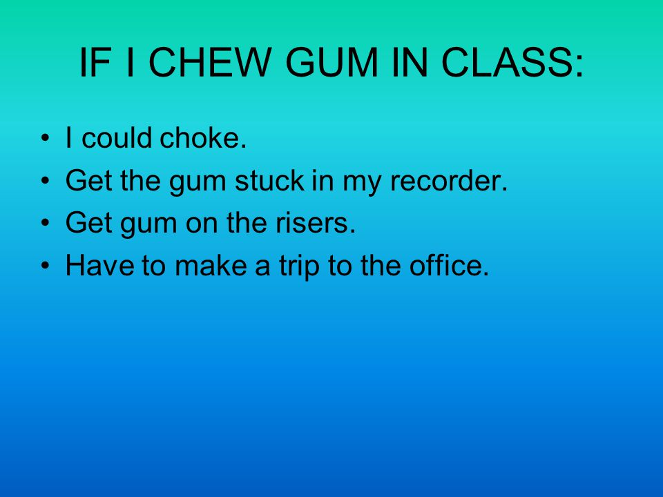 IF I CHEW GUM IN CLASS: I could choke. Get the gum stuck in my recorder.