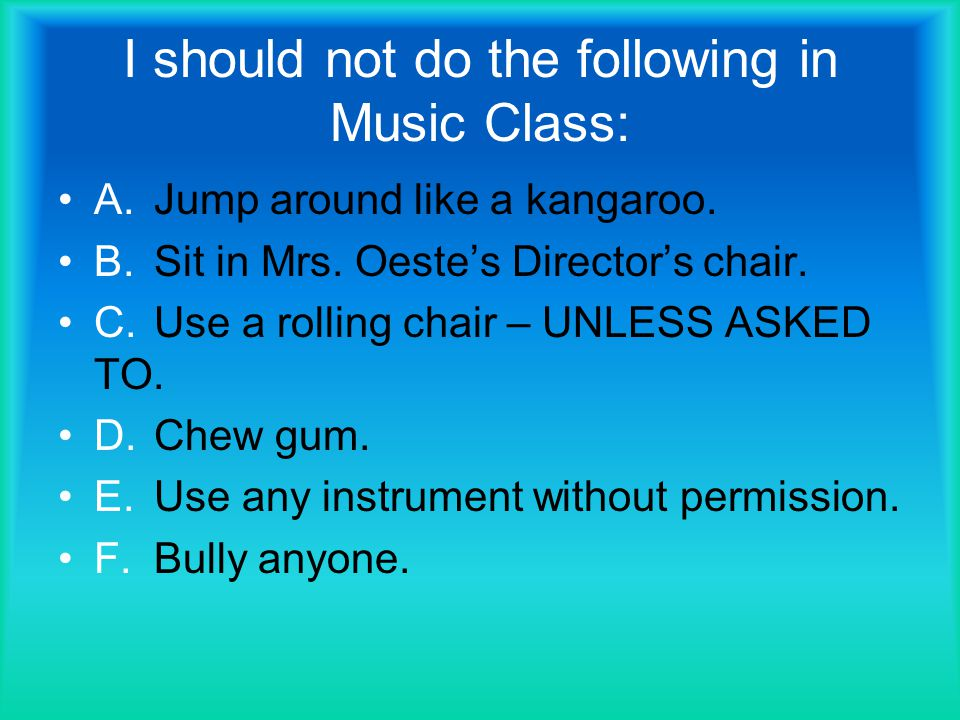 I should not do the following in Music Class: A.Jump around like a kangaroo.