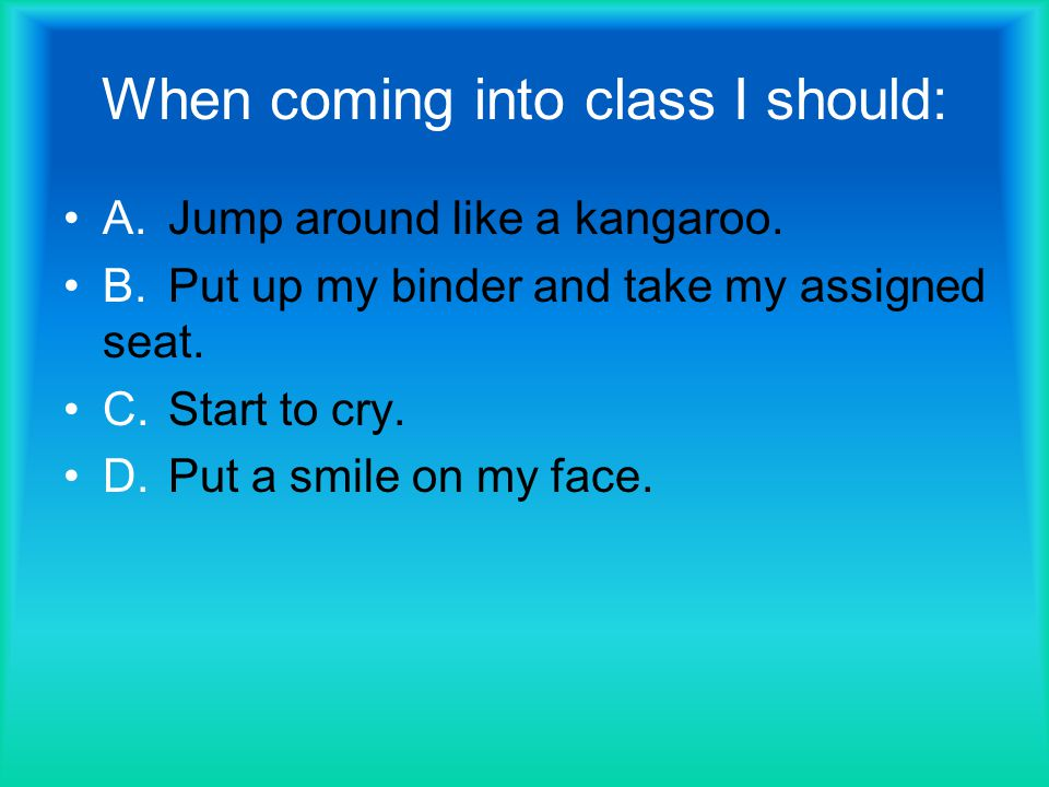 When coming into class I should: A.Jump around like a kangaroo.