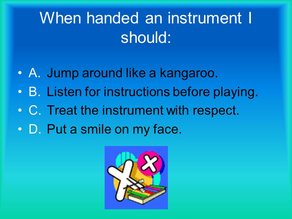 When handed an instrument I should: A.Jump around like a kangaroo.