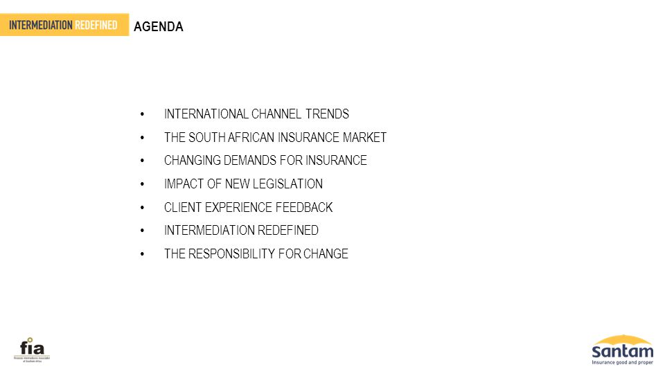AGENDA INTERNATIONAL CHANNEL TRENDS THE SOUTH AFRICAN INSURANCE MARKET CHANGING DEMANDS FOR INSURANCE IMPACT OF NEW LEGISLATION CLIENT EXPERIENCE FEED