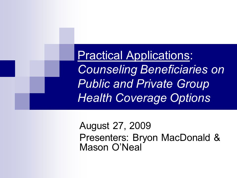 Practical Applications: Counseling Beneficiaries on Public and Private Group Health Coverage Options August 27, 2009 Presenters: Bryon MacDonald & Mason O'Neal