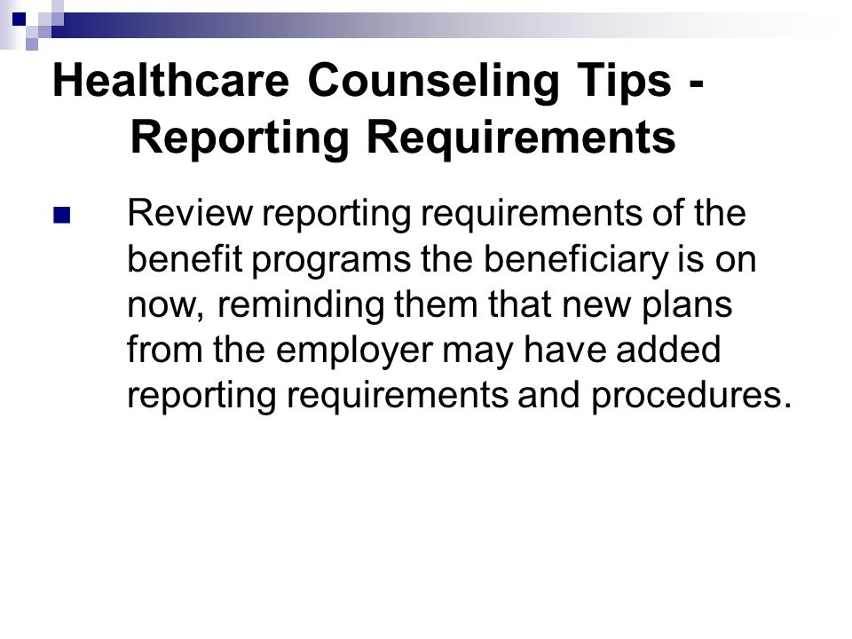 Healthcare Counseling Tips - Reporting Requirements Review reporting requirements of the benefit programs the beneficiary is on now, reminding them th