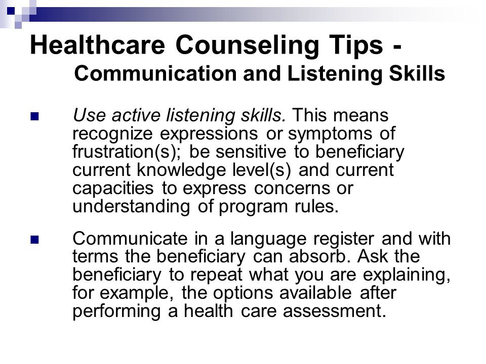 Healthcare Counseling Tips - Communication and Listening Skills Use active listening skills. This means recognize expressions or symptoms of frustrati