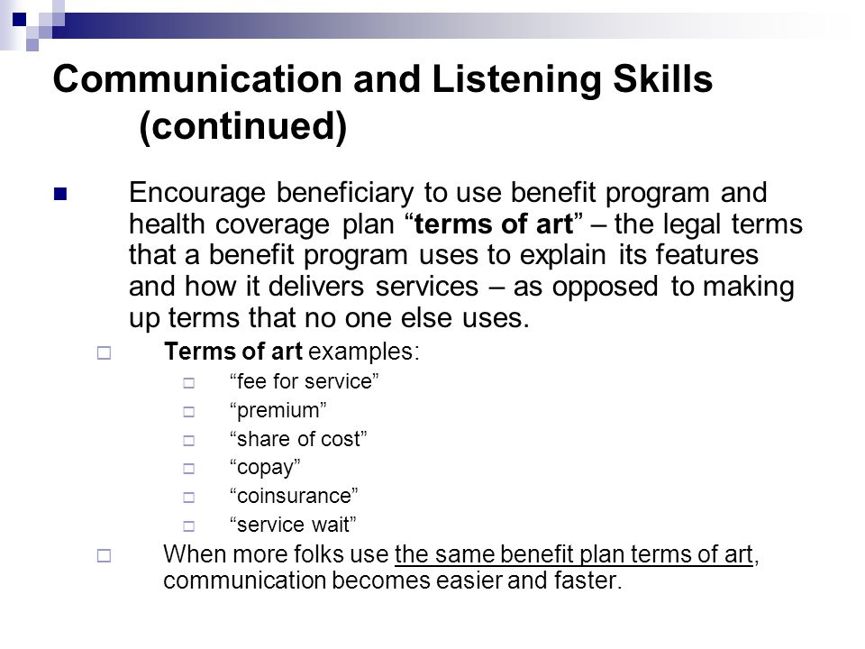 Communication and Listening Skills (continued) Encourage beneficiary to use benefit program and health coverage plan terms of art – the legal terms that a benefit program uses to explain its features and how it delivers services – as opposed to making up terms that no one else uses.