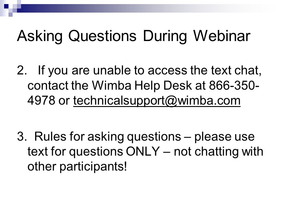 Asking Questions During Webinar 2. If you are unable to access the text chat, contact the Wimba Help Desk at 866-350- 4978 or technicalsupport@wimba.c