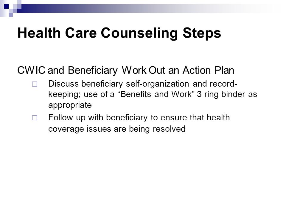 "Health Care Counseling Steps CWIC and Beneficiary Work Out an Action Plan  Discuss beneficiary self-organization and record- keeping; use of a ""Benef"