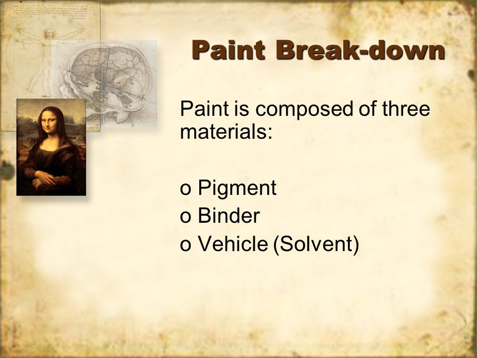 Paint Break-down Paint is composed of three materials: o Pigment o Binder o Vehicle (Solvent) Paint is composed of three materials: o Pigment o Binder o Vehicle (Solvent)