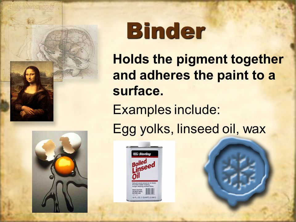 BinderBinder Holds the pigment together and adheres the paint to a surface.