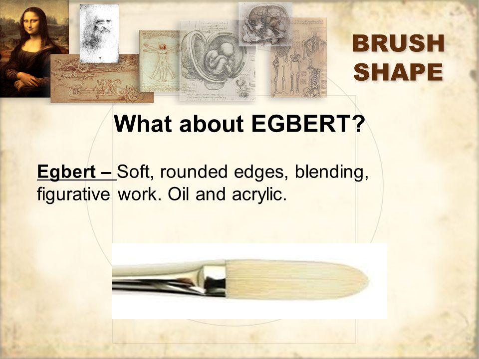 BRUSH SHAPE What about EGBERT. Egbert – Soft, rounded edges, blending, figurative work.
