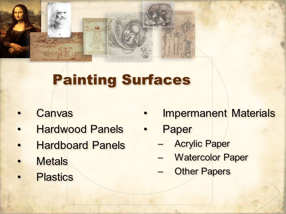Painting Surfaces Canvas Hardwood Panels Hardboard Panels Metals Plastics Canvas Hardwood Panels Hardboard Panels Metals Plastics Impermanent Materials Paper –Acrylic Paper –Watercolor Paper –Other Papers