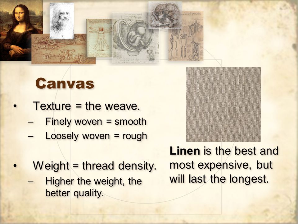 Canvas Texture = the weave. –Finely woven = smooth –Loosely woven = rough Weight = thread density.