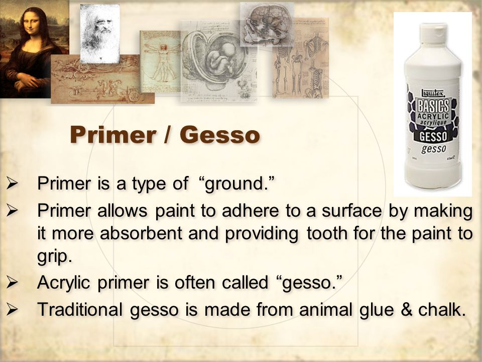 Primer / Gesso  Primer is a type of ground.  Primer allows paint to adhere to a surface by making it more absorbent and providing tooth for the paint to grip.