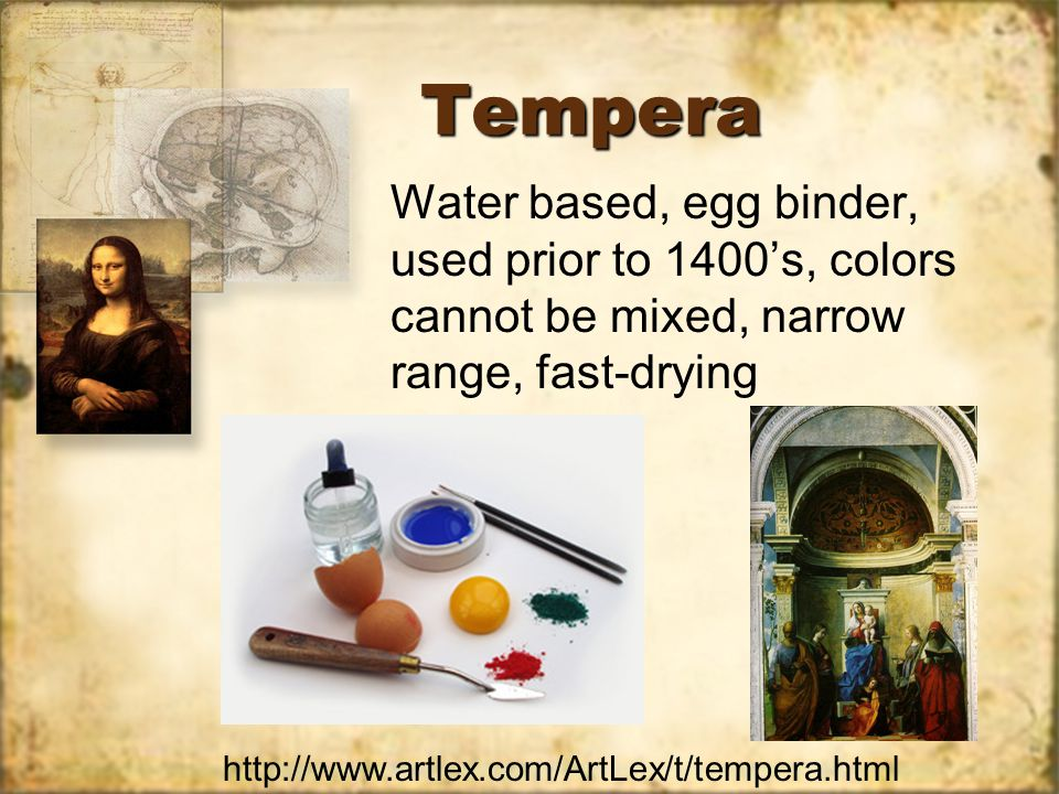 TemperaTempera Water based, egg binder, used prior to 1400's, colors cannot be mixed, narrow range, fast-drying http://www.artlex.com/ArtLex/t/tempera.html
