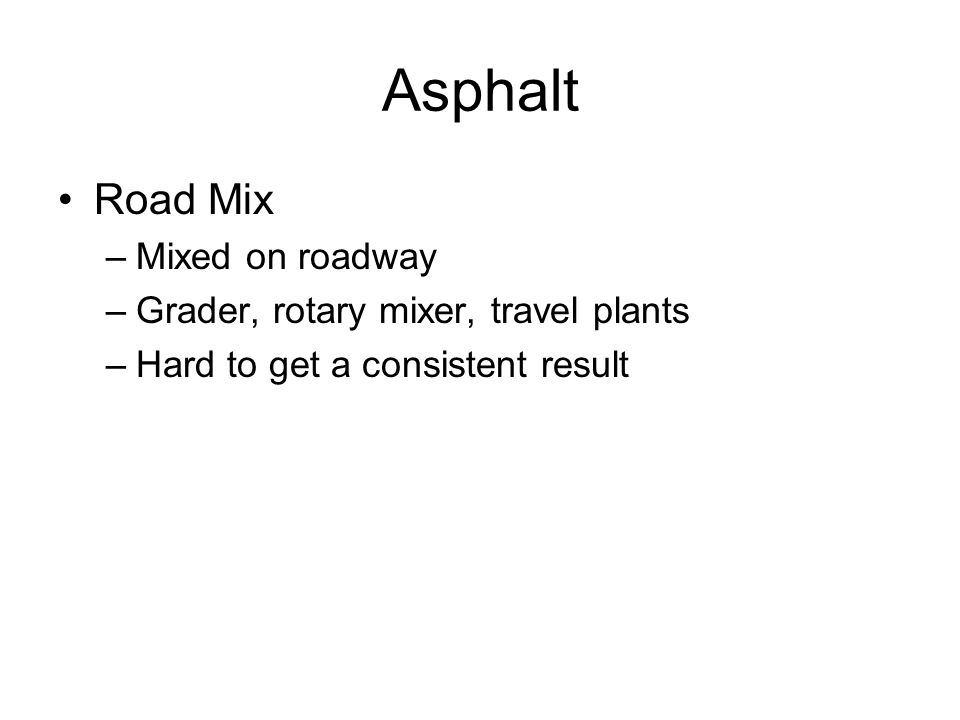 Asphalt Road Mix –Mixed on roadway –Grader, rotary mixer, travel plants –Hard to get a consistent result