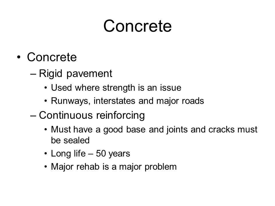 Concrete –Rigid pavement Used where strength is an issue Runways, interstates and major roads –Continuous reinforcing Must have a good base and joints and cracks must be sealed Long life – 50 years Major rehab is a major problem