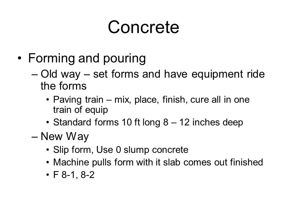 Concrete Forming and pouring –Old way – set forms and have equipment ride the forms Paving train – mix, place, finish, cure all in one train of equip Standard forms 10 ft long 8 – 12 inches deep –New Way Slip form, Use 0 slump concrete Machine pulls form with it slab comes out finished F 8-1, 8-2